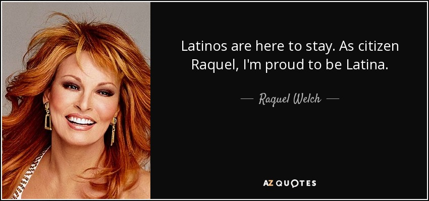 Latinos are here to stay. As citizen Raquel, I'm proud to be Latina. - Raquel Welch