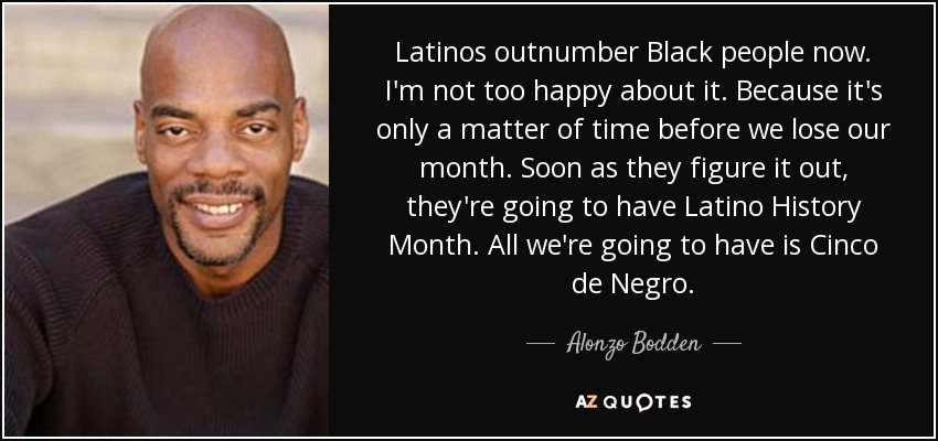 Latinos outnumber Black people now. I'm not too happy about it. Because it's only a matter of time before we lose our month. Soon as they figure it out, they're going to have Latino History Month. All we're going to have is Cinco de Negro. - Alonzo Bodden