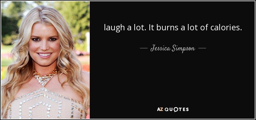 laugh a lot. It burns a lot of calories. - Jessica Simpson