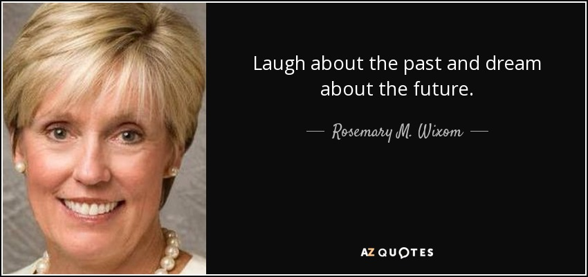 Laugh about the past and dream about the future. - Rosemary M. Wixom