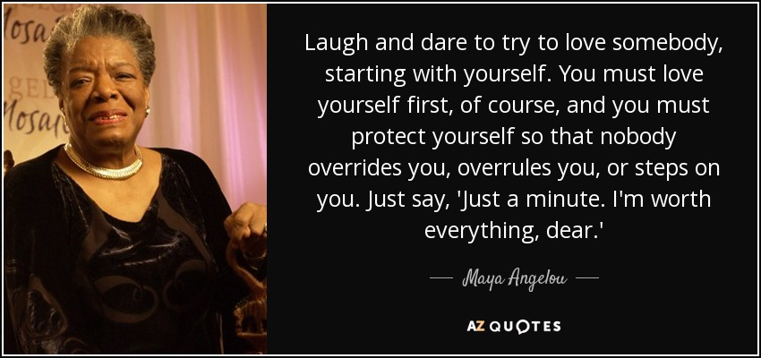 Laugh and dare to try to love somebody, starting with yourself. You must love yourself first, of course, and you must protect yourself so that nobody overrides you, overrules you, or steps on you. Just say, 'Just a minute. I'm worth everything, dear.' - Maya Angelou