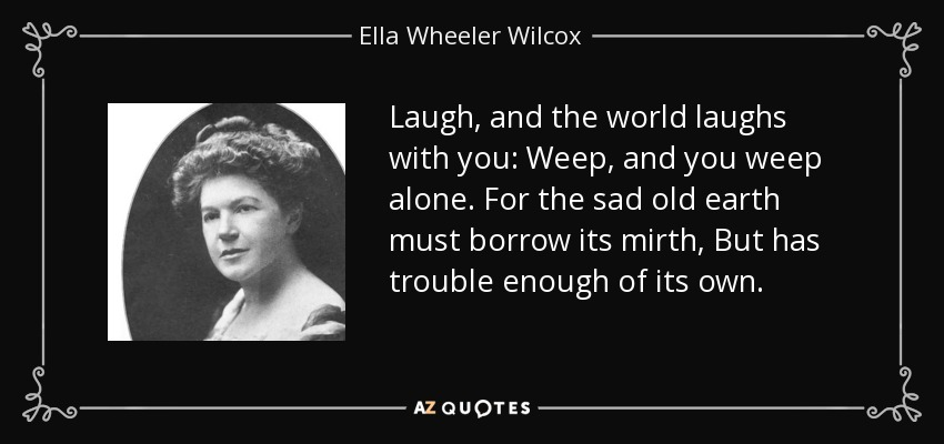 Laugh, and the world laughs with you: Weep, and you weep alone. For the sad old earth must borrow its mirth, But has trouble enough of its own. - Ella Wheeler Wilcox