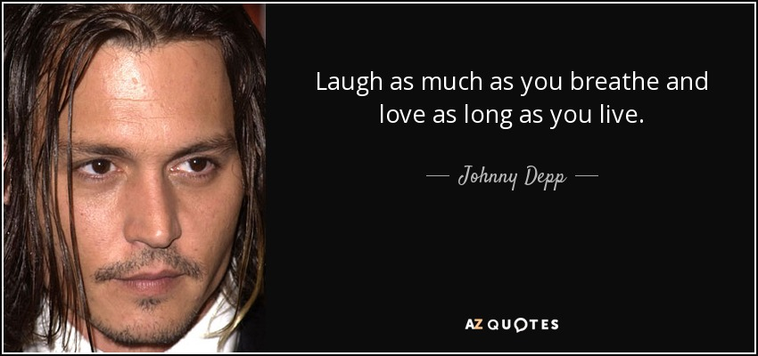 Laugh as much as you breathe and love as long as you live. - Johnny Depp