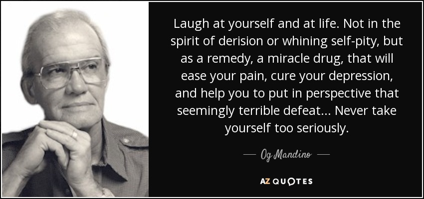 Laugh at yourself and at life. Not in the spirit of derision or whining self-pity, but as a remedy, a miracle drug, that will ease your pain, cure your depression, and help you to put in perspective that seemingly terrible defeat... Never take yourself too seriously. - Og Mandino