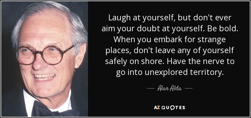Laugh at yourself, but don't ever aim your doubt at yourself. Be bold. When you embark for strange places, don't leave any of yourself safely on shore. Have the nerve to go into unexplored territory. - Alan Alda