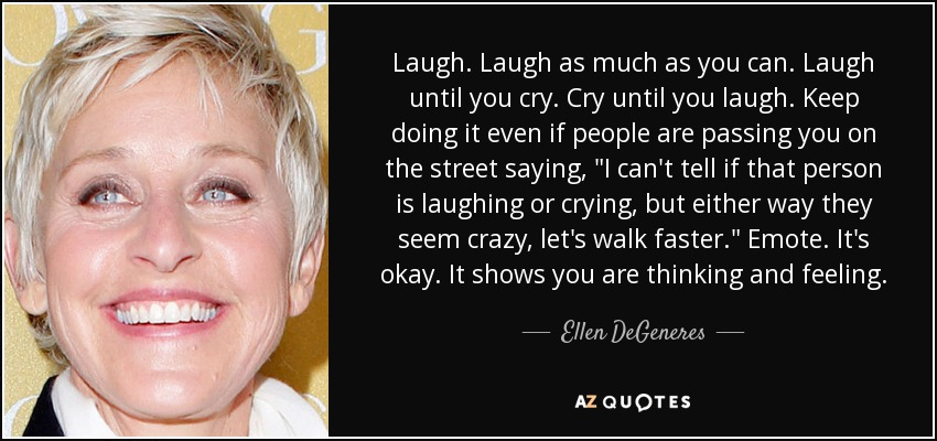 Laugh. Laugh as much as you can. Laugh until you cry. Cry until you laugh. Keep doing it even if people are passing you on the street saying,