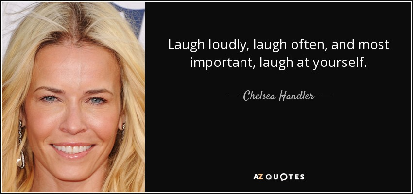 Laugh loudly, laugh often, and most important, laugh at yourself. - Chelsea Handler