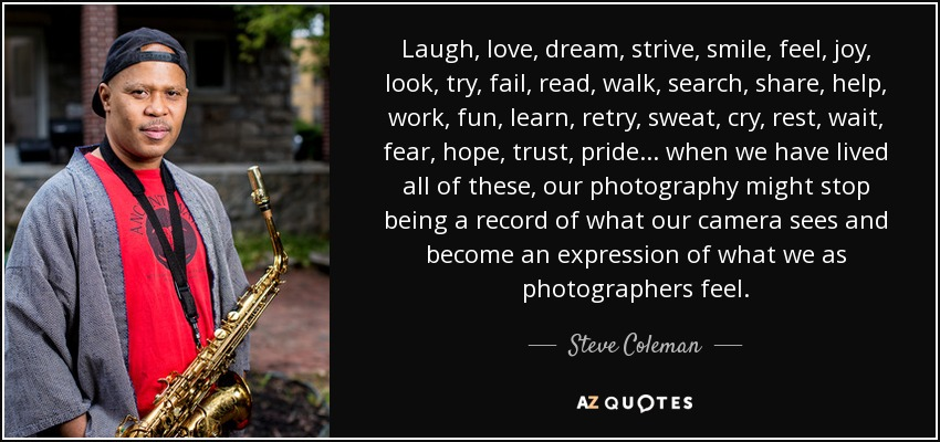 Laugh, love, dream, strive, smile, feel, joy, look, try, fail, read, walk, search, share, help, work, fun, learn, retry, sweat, cry, rest, wait, fear, hope, trust, pride... when we have lived all of these, our photography might stop being a record of what our camera sees and become an expression of what we as photographers feel. - Steve Coleman