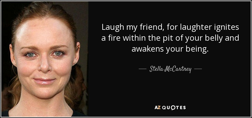 Laugh my friend, for laughter ignites a fire within the pit of your belly and awakens your being. - Stella McCartney