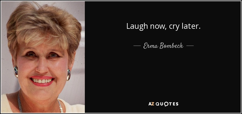 Laugh now, cry later. - Erma Bombeck