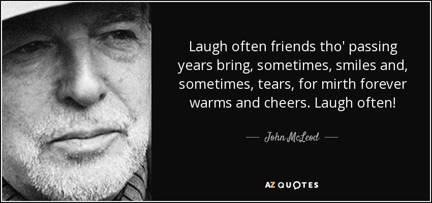Laugh often friends tho' passing years bring, sometimes, smiles and, sometimes, tears, for mirth forever warms and cheers. Laugh often! - John McLeod