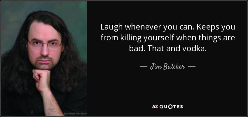 Laugh whenever you can. Keeps you from killing yourself when things are bad. That and vodka. - Jim Butcher
