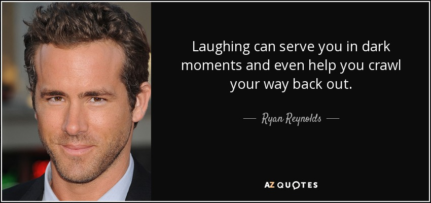 Laughing can serve you in dark moments and even help you crawl your way back out. - Ryan Reynolds