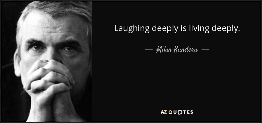 Laughing deeply is living deeply. - Milan Kundera