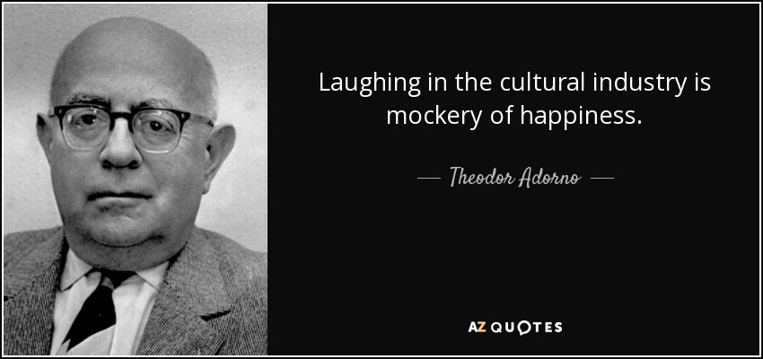 Laughing in the cultural industry is mockery of happiness. - Theodor Adorno
