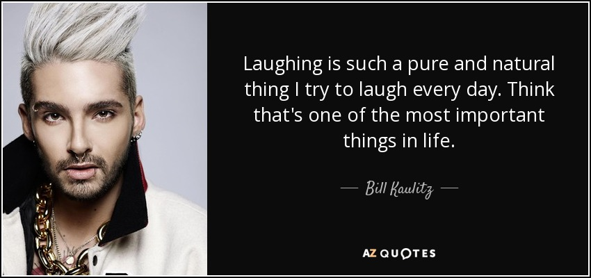 Laughing is such a pure and natural thing I try to laugh every day. Think that's one of the most important things in life. - Bill Kaulitz