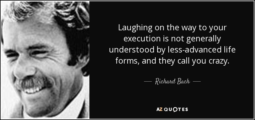 Laughing on the way to your execution is not generally understood by less-advanced life forms, and they call you crazy. - Richard Bach