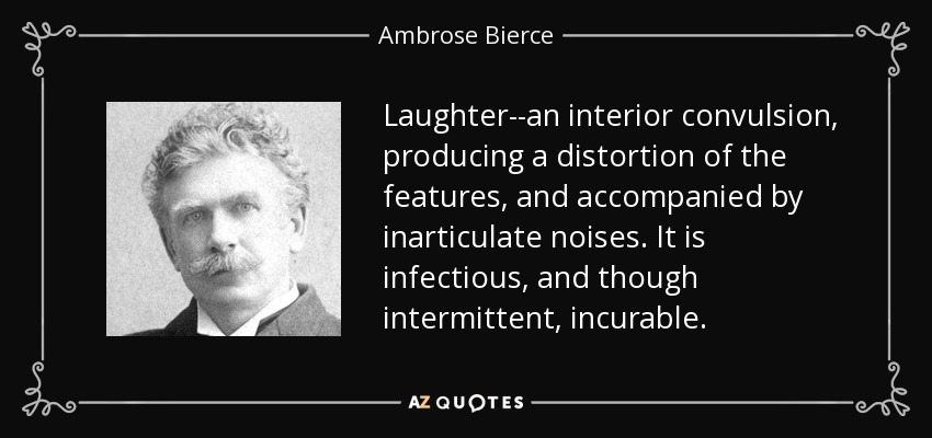 Laughter--an interior convulsion, producing a distortion of the features, and accompanied by inarticulate noises. It is infectious, and though intermittent, incurable. - Ambrose Bierce