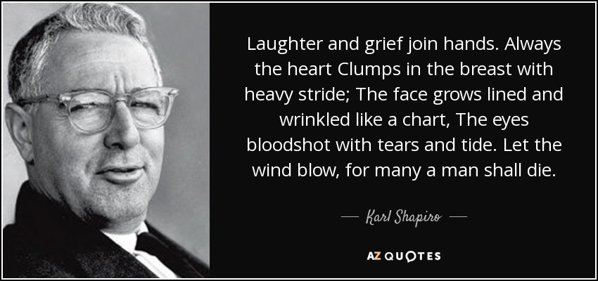 Laughter and grief join hands. Always the heart Clumps in the breast with heavy stride; The face grows lined and wrinkled like a chart, The eyes bloodshot with tears and tide. Let the wind blow, for many a man shall die. - Karl Shapiro