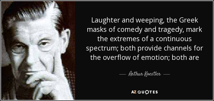 Laughter and weeping, the Greek masks of comedy and tragedy, mark the extremes of a continuous spectrum; both provide channels for the overflow of emotion; both are - Arthur Koestler