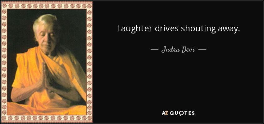Laughter drives shouting away. - Indra Devi