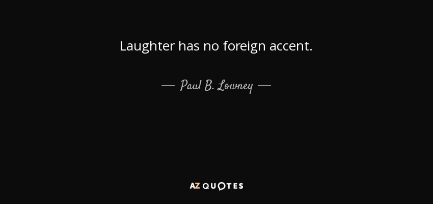 Laughter has no foreign accent. - Paul B. Lowney