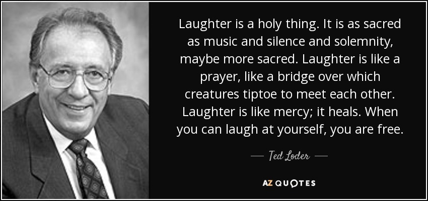 Laughter is a holy thing. It is as sacred as music and silence and solemnity, maybe more sacred. Laughter is like a prayer, like a bridge over which creatures tiptoe to meet each other. Laughter is like mercy; it heals. When you can laugh at yourself, you are free. - Ted Loder