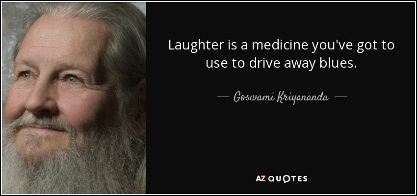 Laughter is a medicine you've got to use to drive away blues. - Goswami Kriyananda