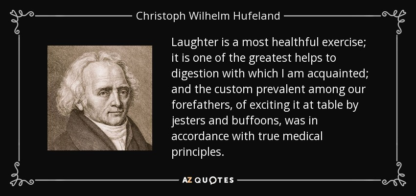 Laughter is a most healthful exercise; it is one of the greatest helps to digestion with which I am acquainted; and the custom prevalent among our forefathers, of exciting it at table by jesters and buffoons, was in accordance with true medical principles. - Christoph Wilhelm Hufeland