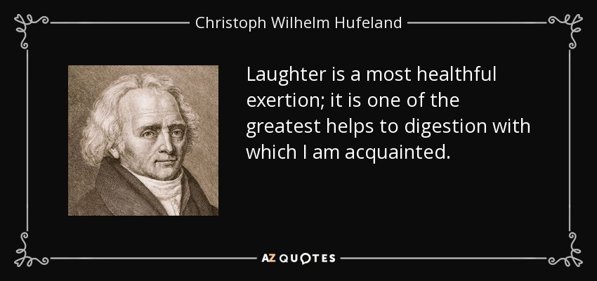 Laughter is a most healthful exertion; it is one of the greatest helps to digestion with which I am acquainted. - Christoph Wilhelm Hufeland