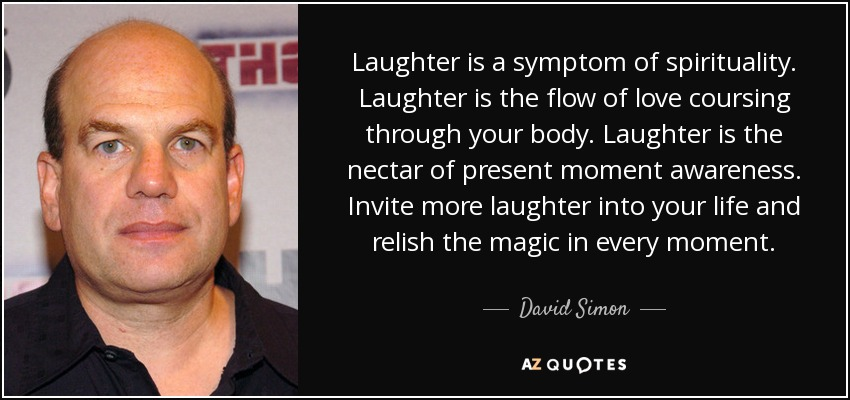 Laughter is a symptom of spirituality. Laughter is the flow of love coursing through your body. Laughter is the nectar of present moment awareness. Invite more laughter into your life and relish the magic in every moment. - David Simon