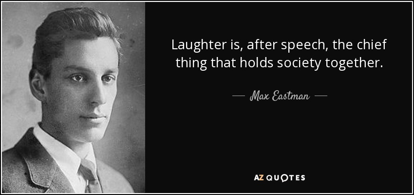 Laughter is, after speech, the chief thing that holds society together. - Max Eastman