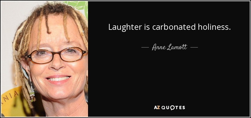 Laughter is carbonated holiness. - Anne Lamott