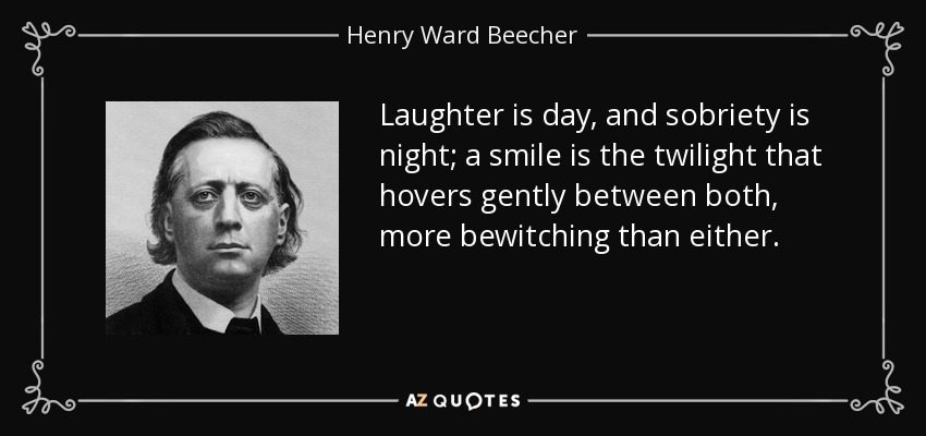 Laughter is day, and sobriety is night; a smile is the twilight that hovers gently between both, more bewitching than either. - Henry Ward Beecher
