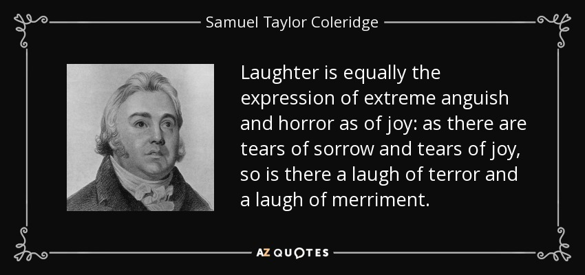 Laughter is equally the expression of extreme anguish and horror as of joy: as there are tears of sorrow and tears of joy, so is there a laugh of terror and a laugh of merriment. - Samuel Taylor Coleridge