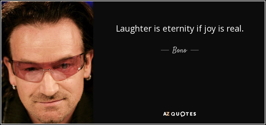 Laughter is eternity if joy is real. - Bono