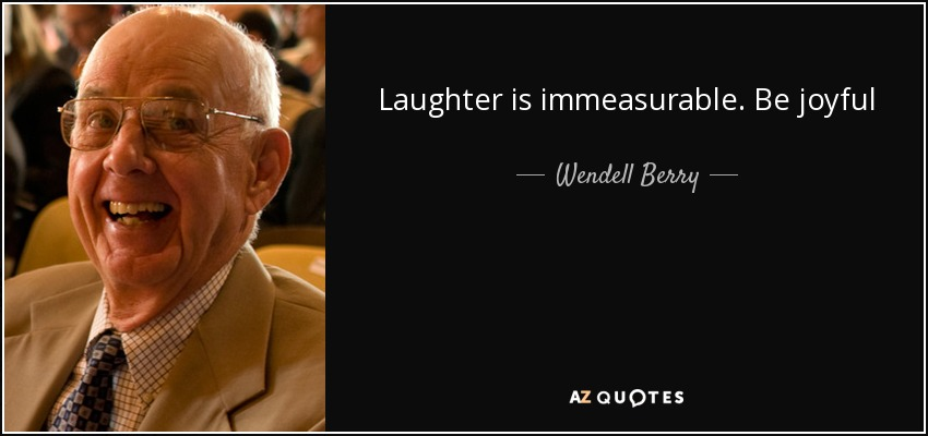 Laughter is immeasurable. Be joyful - Wendell Berry