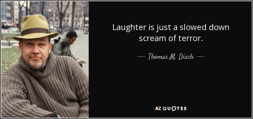 Laughter is just a slowed down scream of terror. - Thomas M. Disch
