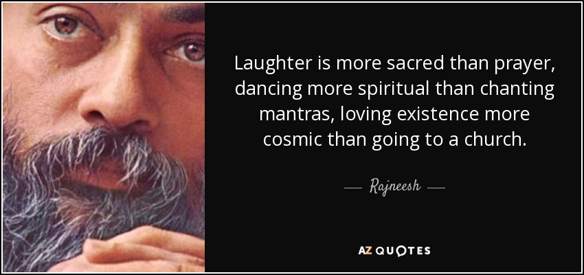 Laughter is more sacred than prayer, dancing more spiritual than chanting mantras, loving existence more cosmic than going to a church. - Rajneesh
