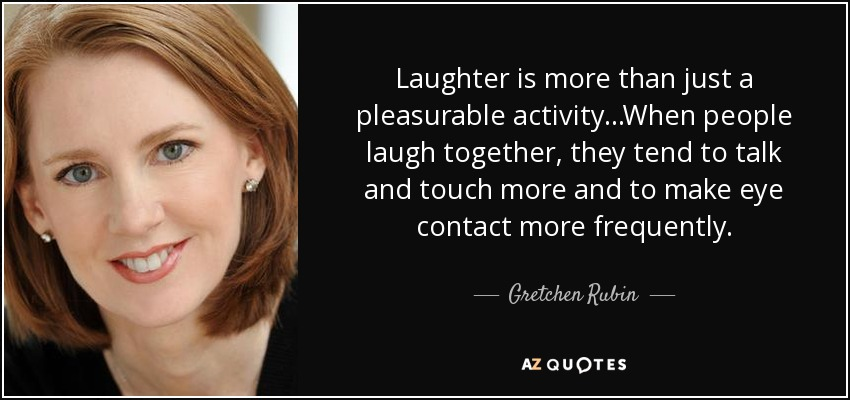 Laughter is more than just a pleasurable activity...When people laugh together, they tend to talk and touch more and to make eye contact more frequently. - Gretchen Rubin