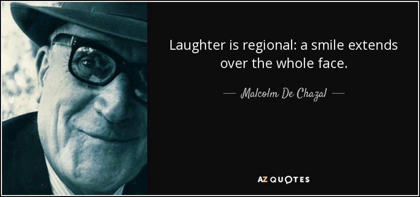 Laughter is regional: a smile extends over the whole face. - Malcolm De Chazal