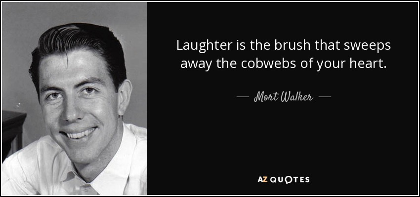 Laughter is the brush that sweeps away the cobwebs of your heart. - Mort Walker