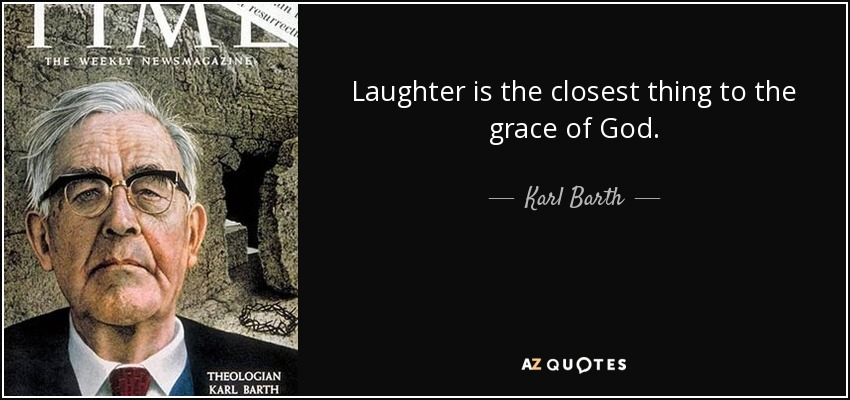 Laughter is the closest thing to the grace of God. - Karl Barth