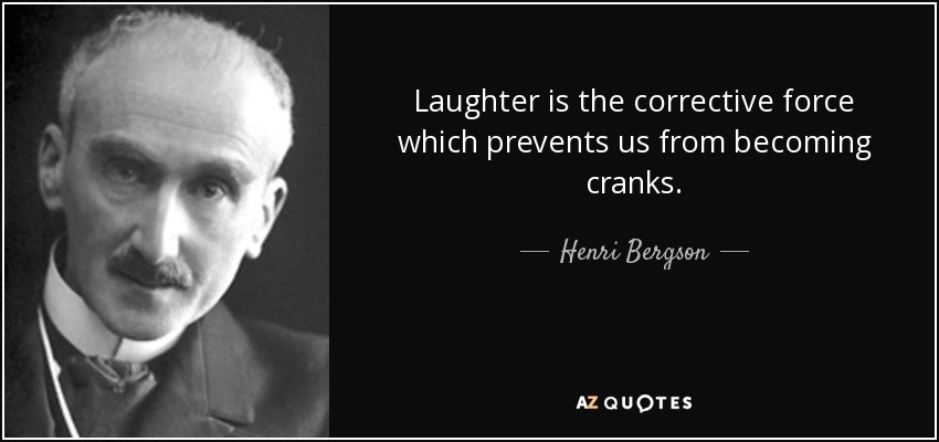 Laughter is the corrective force which prevents us from becoming cranks. - Henri Bergson