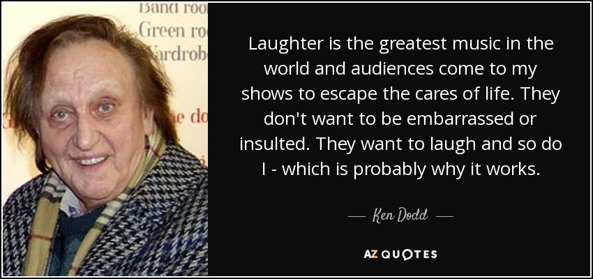 Laughter is the greatest music in the world and audiences come to my shows to escape the cares of life. They don't want to be embarrassed or insulted. They want to laugh and so do I - which is probably why it works. - Ken Dodd
