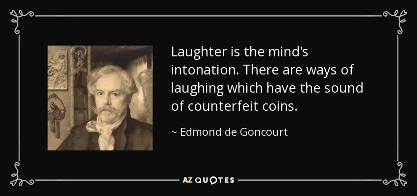 Laughter is the mind's intonation. There are ways of laughing which have the sound of counterfeit coins. - Edmond de Goncourt