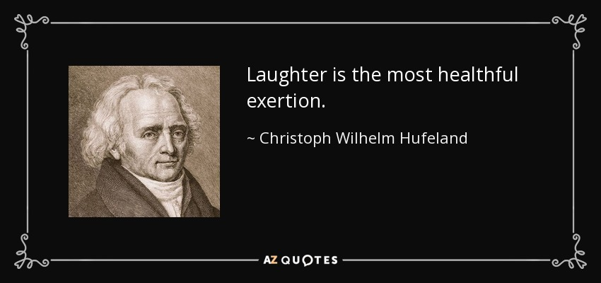 Laughter is the most healthful exertion. - Christoph Wilhelm Hufeland