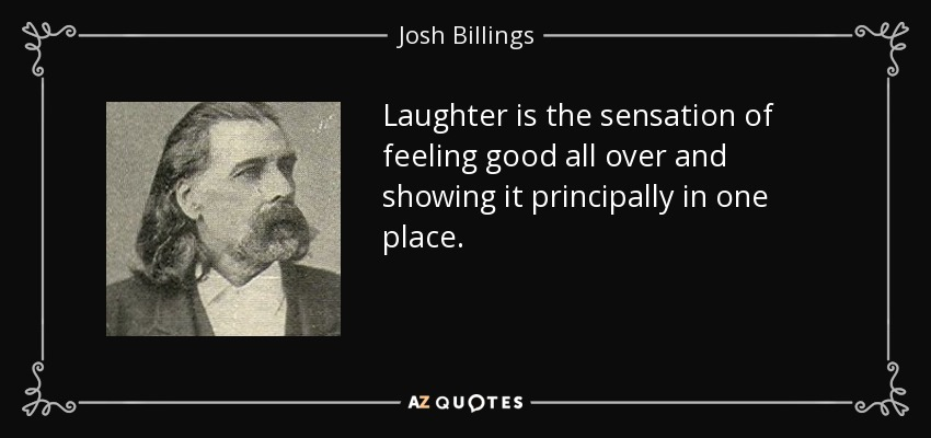 Laughter is the sensation of feeling good all over and showing it principally in one place. - Josh Billings