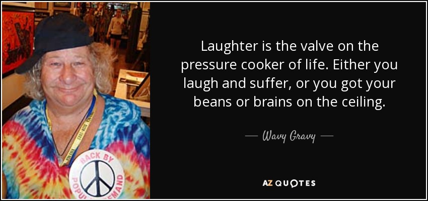 Laughter is the valve on the pressure cooker of life. Either you laugh and suffer, or you got your beans or brains on the ceiling. - Wavy Gravy