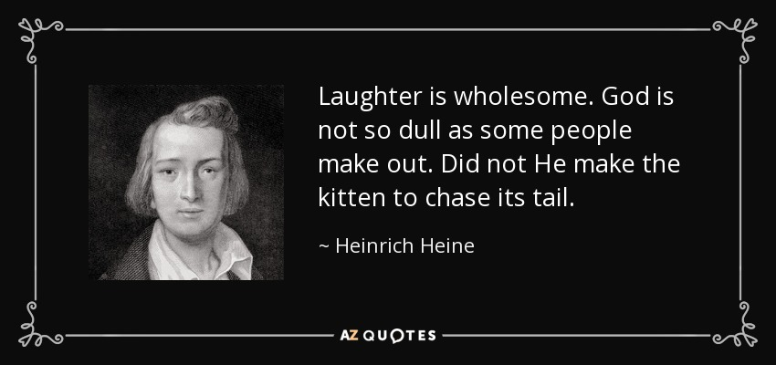 Laughter is wholesome. God is not so dull as some people make out. Did not He make the kitten to chase its tail. - Heinrich Heine